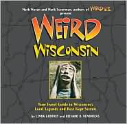 Weird Wisconsin: Your Travel Guide to Wisconsin's Local Legends and Best Kept Secrets - Linda S. Godfrey, Richard D. Hendricks, Foreword by Mark Moran, Foreword by Mark Sceurman