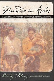 Paradise in Ashes: A Guatemalan Journey of Courage, Terror, and Hope - Beatriz Manz, Foreword by Aryeh Neier
