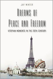 Dreams of Peace and Freedom: Utopian Moments in the Twentieth Century - Jay Winter
