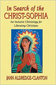 In Search of the Christ-Sophia: An Inclusive Christology for Liberating Christians - Jann Aldredge-Clanton