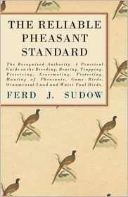 The Reliable Pheasant Standard - The Recognized Authority. A Practical Guide On The Breeding, Rearing, Trapping, Preserving, Crossmating, Protecting, Hunting Of Pheasants, Game Birds, Ornamental Land And Water Foul Birds. - Ferd J. Sudow