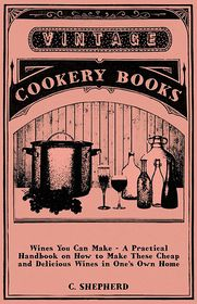 Wines You Can Make - A Practical Handbook On How to Make These Cheap and Delicious Wines In One's Own Home - C. Shepherd