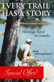 Every Trail Has a Story: Heritage Travel in Canada - Bob Henderson, Foreword by James Raffan