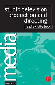 Studio Television Production and Directing: Studio-Based Television Production and Directing - Andrew Utterback