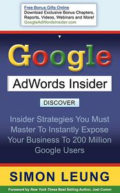 Google AdWords Insider: Insider Strategies You Must Master to Instantly Expose Your Business to 200 Million Google Users - Simon Leung