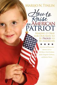 How to Raise an American Patriot: Making it Okay for Our Kids to Be Proud to Be American - Marijo N. Tinlin
