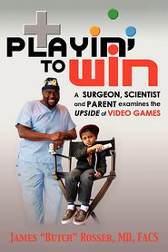 Playin' to Win: A Surgeon, Scientist and Parent Examines the Upside of Video Games - James Butch Rosser
