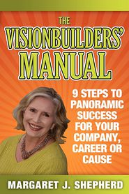 The Visionbuilders' Manual: 9 Steps To Panormamic Success For Your Company, Career Or Cause - Margaret J. Shepherd