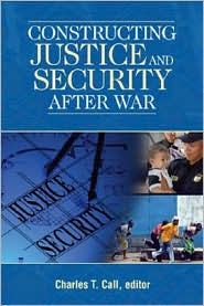 Constructing Justice and Security after War - Charles T. Call (Editor)