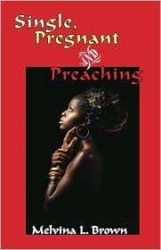 Single, Pregnant And Preaching - Melvina L. Brown