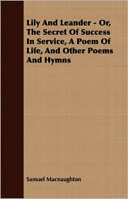 Lily And Leander - Or, The Secret Of Success In Service, A Poem Of Life, And Other Poems And Hymns - Samuel Macnaughton