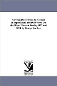 Assyrian Discoveries; An Account Of Explorations And Discoveries On The Site Of Nineveh, During 1873 And 1874. By George Smith. - George Smith