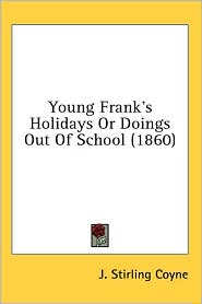 Young Frank's Holidays or Doings out of School - J. Stirling Coyne