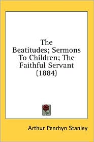 The Beatitudes; Sermons To Children; The Faithful Servant (1884) - Arthur Penrhyn Stanley