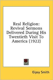 Real Religion: Revival Sermons Delivered during His Twentieth Visit to America (1922) - Gipsy Smith