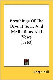 Breathings of the Devout Soul, and Meditations and Vows (1863) - Joseph Hall