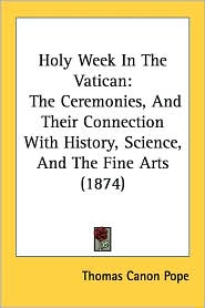 Holy Week in the Vatican: The Ceremonies, and Their Connection with History, Science, and the Fine Arts (1874) - Thomas Canon Pope