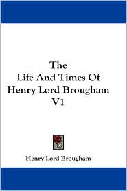 The Life and Times of Henry Lord Brougham V1 - Henry Brougham