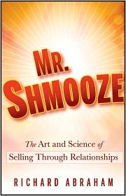 Mr. Shmooze: The Art and Science of Selling Through Relationships - Richard Abraham