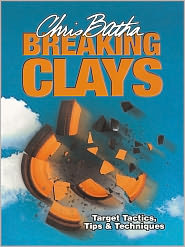 Breaking Clays: Target, Tactics, Tips and Techniques - Chris Batha
