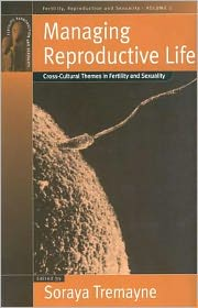 Managing Reproductive Life: Cross-Cultural Themes in Fertility and Sexuality - Soraya Tremayne (Editor)