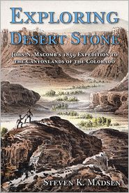 Exploring Desert Stone: John N. Macomb's 1859 Expedition to the Canyonlands of the Colorado - Steven K. Madsen