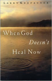 When God Doesn't Heal Now - Larry Keefauver