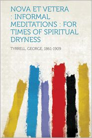 Nova Et Vetera: Informal Meditations: For Times of Spiritual Dryness - Created by Tyrrell George 1861-1909