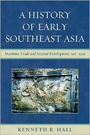 A History of Early Southeast Asia: Maritime Trade and Societal Development, 100-1500 - Kenneth R. Hall