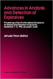 Advances in Analysis and Detection of Explosives: Proceedings of the 4th International Symposium on Analysis and Detection of Explosives, September 7-10, 1992, Jerusalem, Israel - Jehuda Yinon (Editor)