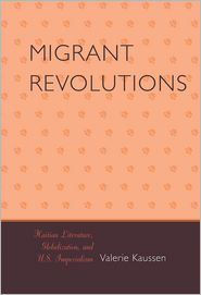 Migrant Revolutions: Haitian Literature, Globalization, and U.S. Imperialism - Valerie Kaussen