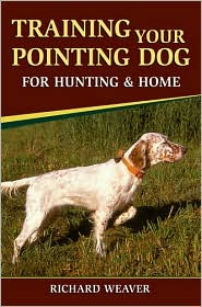Training Your Pointing Dog for Hunting and Home - Richard D. Weaver