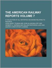 The American Railway Reports; A Collection of All Reported Decisions Relating to Railways Volume 7 - John Henry Truman
