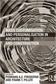 Mass Customisation and Personalisation in Architecture and Construction - Poorang A.E. Piroozfar (Editor), Frank T. Piller (Editor)