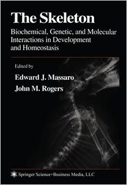 The Skeleton: Biochemical, Genetic, and Molecular Interactions in Development and Homeostasis - Edward J. Massaro (Editor), John M. Rogers (Editor)