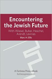 Encountering the Jewish Future: With Wiesel, Buber, Heschel, Arendt, Levinas - Marc H. Ellis