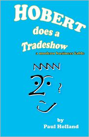 Hobert does a Tradeshow: A modern business Fable - Paul Holland