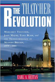 The Thatcher Revolution: Margaret Thatcher, John Major, Tony Blair, and the Transformation of Modern Britain - Earl A. Reitan