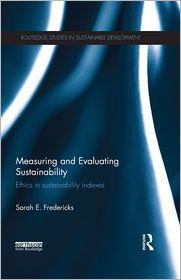 Measuring and Evaluating Sustainability: Ethics in Sustainability Indexes: Ethics in Sustainability Indexes - Sarah E. Fredericks