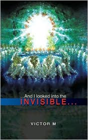 And I Looked into the Invisible - Victor M