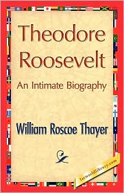 Theodore Roosevelt, An Intimate Biography - William Roscoe Thayer