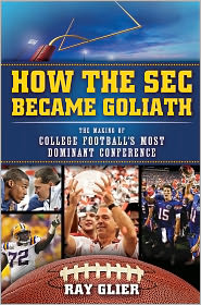How the SEC Became Goliath: The Making of College Football's Most Dominant Conference - Ray Glier