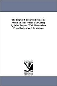 The Pilgrim's Progress from This World to That Which Is to Come; By John Bunyan. With Illustrations From Designs By J.D. Watson. - John Bunyan