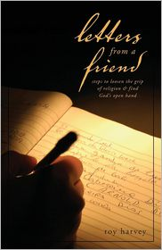 Letters from a Friend: Steps to Loosen the Grip of Religion and Find Gods Open Hand - Roy Harvey