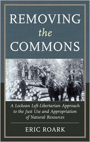 Removing the Commons: A Lockean Left-Libertarian Approach to the Just Use and Appropriation of Natural Resources - Eric Roark