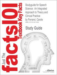 Studyguide for Speech Science: An Integrated Approach to Theory and Clinical Practice by Ferrand, Carole, ISBN 9780205480258 - Cram101 Textbook Reviews