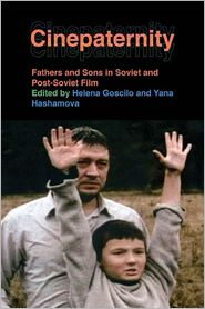 Cinepaternity: Fathers and Sons in Soviet and Post-Soviet Film - Helena Goscilo (Editor), Yana Hashamova (Editor)