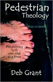 Pedestrian Theology: Discovering Faith One Step at a Time - Deb Grant