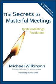 Secrets to Masterful Meetings: Ignite a Meetings Revolution - Michael Wilkinson, Foreword by Richard Smith