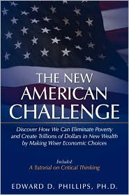The New American Challenge: Discover How We Can Eliminate Poverty and Create Trillions of Dollars in New Wealth by Making Wiser Economic Choices - Edward D. Phillips Ph. D.